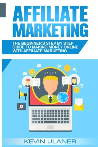 Affiliate Marketing: The Beginner's Step By Step Guide To Making Money Online With Affiliate Marketing (Passive Income, Affiliate Marketing, Blogger, Small Business Ideas, Financial Freedom)