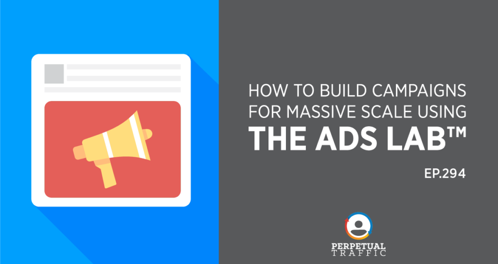 Perpetual Traffic | Episode 294: How to Build Campaigns for Massive Scale Using The Ads Lab™