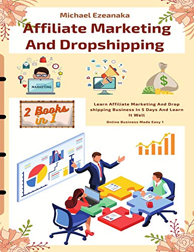 Affiliate Marketing And Dropshipping (2 Books In 1): Learn Affiliate Marketing And Dropshipping Business In 5 Days And Learn It Well (Online Business Made Easy)