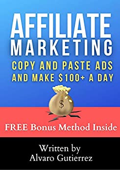 Affiliate Marketing: Copy And Paste Ads To Make $100+ A Day: The Simplest Way To Make Money Online From Home Fast. A Simple Internet Business Copying And Pasting Ads!
