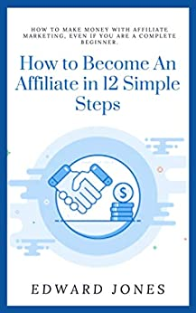 How to Become An Affiliate in 12 Simple Steps : How To Make Money With Affiliate Marketing, Even If You Are a Complete Beginner. (Business Book 17)
