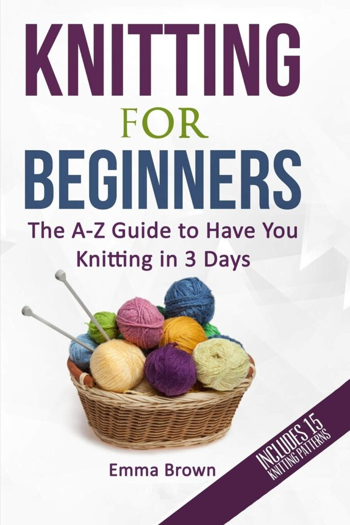 Knitting For Beginners: The A-Z Guide to Have You Knitting in 3 Days (Includes 15 Knitting Patterns) (Knitting Patterns in Black&White)