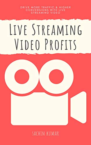 Live Streaming Video Profits: Drive More Traffic And Higher Conversions With Live Streaming Video