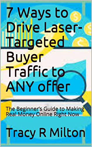 7 Ways to Drive Laser-Targeted Buyer Traffic to ANY offer: The Beginner's Guide to Making Real Money Online Right Now