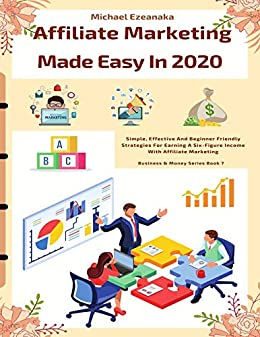 Affiliate Marketing Made Easy In 2020: Simple, Effective And Beginner Friendly Strategies For Earning A Six-Figure Income With Affiliate Marketing