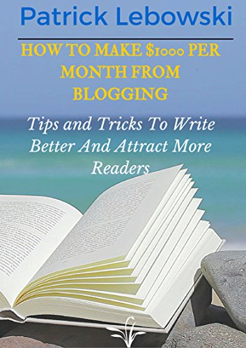 How To Make $1000 Per Month From Blogging: Tips and Tricks To Write Better And Attract More Readers