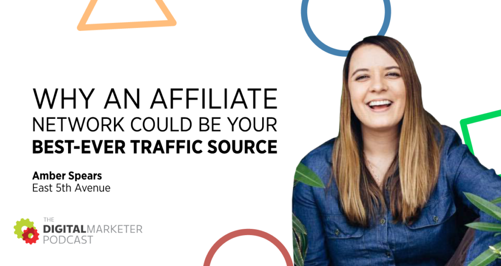 The DigitalMarketer Podcast | Episode 148: Why an Affiliate Network Could Be Your Best-Ever Traffic Source with Amber Spears of East 5th Avenue