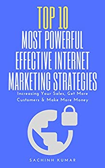 Top 10 Most Powerful Effective Internet Marketing Strategies: Increasing Your Sales, Get More Customers And Make More Money