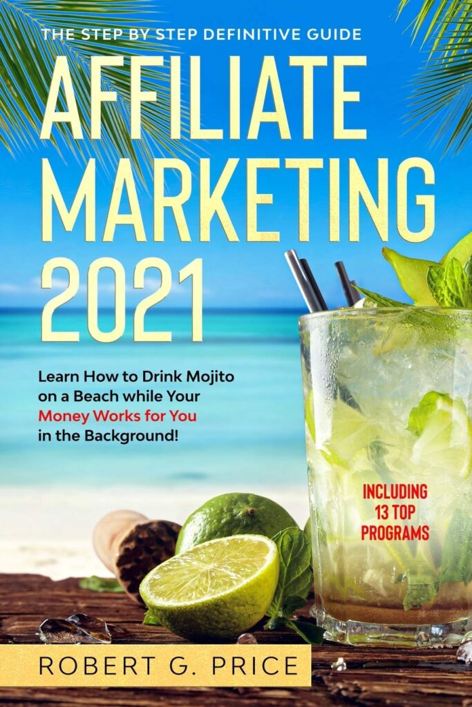 AFFILIATE MARKETING 2021: The Step by Step Definitive Guide | Learn How to Drink Mojito on a Beach while Your Money Works for You in the Background!