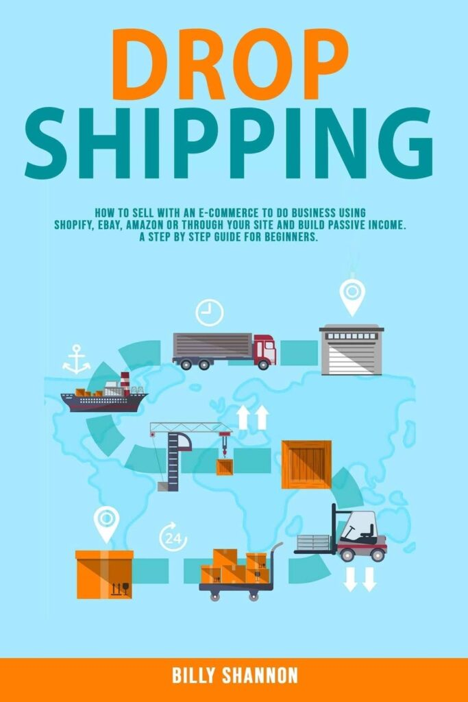 Dropshipping: How to Sell With an E-Commerce to Do Business Using Shopify, Ebay, Amazon or Through Your Site and Build Passive Income. A Step by Step Guide for Beginners.