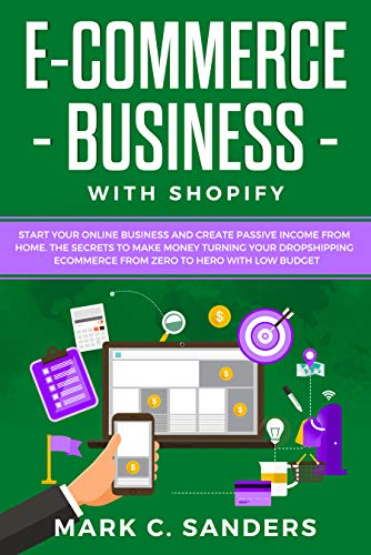 E-COMMERCE BUSINESS WITH SHOPIFY: Start your online business and create passive income from home. The secrets to make money turning your dropshipping ecommerce from zero to hero with low budget
