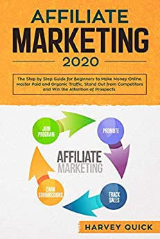 Affiliate Marketing 2020: Step by Step Guide for Beginners to Make Money Online. New Mastery Secrets. Master Paid and Organic Traffic, Stand Out from Competitors and Win the Attention of Prospects
